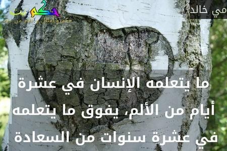ما يتعلمه الإنسان في عشرة أيام من الألم، يفوق ما يتعلمه في عشرة سنوات من السعادة -مي خالد