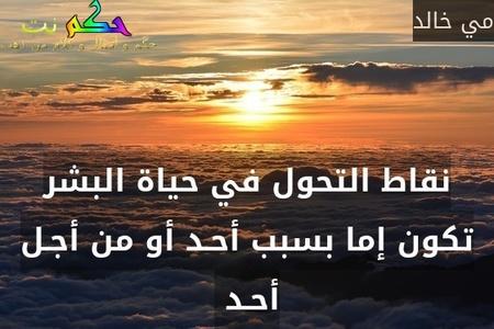 نقاط التحول في حياة البشر تكون إما بسبب أحـد أو من أجـل أحـد -مي خالد