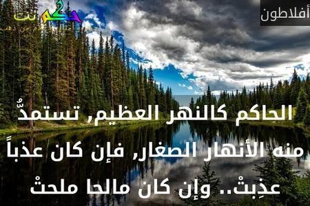 الحاكم كالنهر العظيم, تستمدُّ منه الأنهار الصغار, فإن كان عذباً عذِبتْ.. وإن كان مالحا ملحتْ-أفلاطون