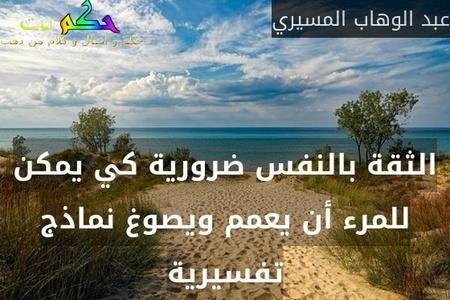 الثقة بالنفس ضرورية كي يمكن للمرء أن يعمم ويصوغ نماذج تفسيرية-عبد الوهاب المسيري