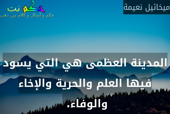المدينة العظمى هي التي يسود فيها العلم والحرية والإخاء والوفاء. -ميخائيل نعيمة