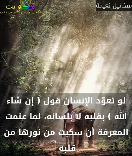 لو تعوّد الإنسان قول ( إن شاء الله ) بقلبه لا بلسانه، لما عتمت المعرفة أن سكبت من نورها من قلبه -ميخائيل نعيمة