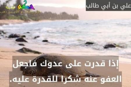 إذا قدرت على عدوك فاجعل العفو عنه شكرا للقدرة عليه.-علي بن أبي طالب
