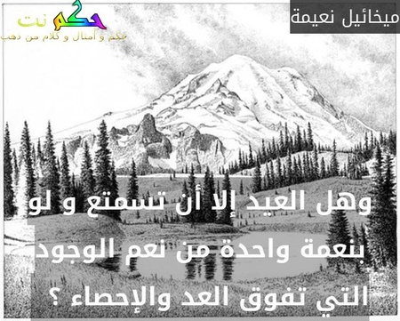 وهل العيد إلا أن تسمتع و لو بنعمة واحدة من نعم الوجود التي تفوق العد والإحصاء ؟  -ميخائيل نعيمة