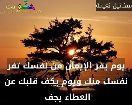 يوم يفر الإيمان من نفسك تفر نفسك منك ويوم يكف قلبك عن العطاء يجف -ميخائيل نعيمة