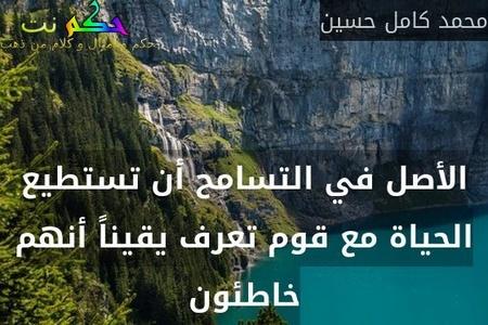 الأصل في التسامح أن تستطيع الحياة مع قوم تعرف يقيناً أنهم خاطئون-محمد كامل حسين