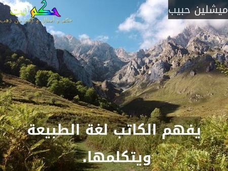 يفهم الكاتب لغة الطبيعة ويتكلمها. -ميشلين حبيب