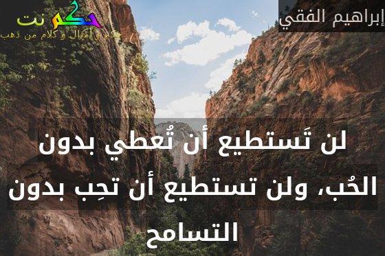 لن تَستطيع أن تُعطي بدون الحُب، ولن تستطيع أن تحِب بدون التسامح-إبراهيم الفقي