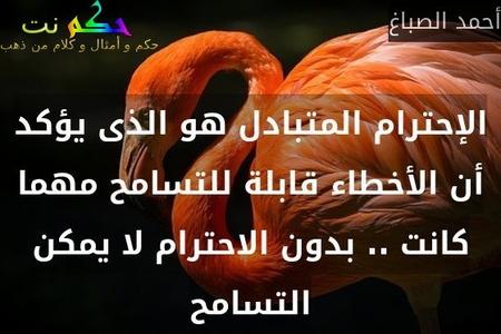 الإحترام المتبادل هو الذى يؤكد أن الأخطاء قابلة للتسامح مهما كانت .. بدون الاحترام لا يمكن التسامح-أحمد الصباغ