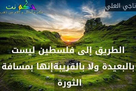 الطريق إلى فلسطين ليست بالبعيدة ولا بالقريبةإنها بمسافة الثورة -ناجي العلي