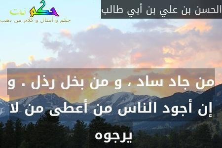 من جاد ساد ، و من بخل رذل . و إن أجود الناس من أعطى من لا يرجوه -الحسن بن علي بن أبي طالب