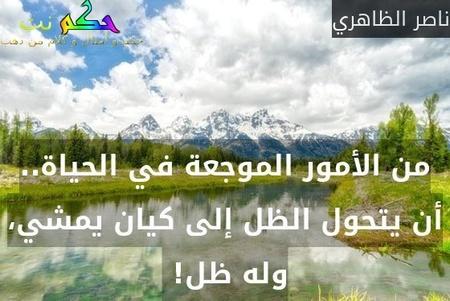 من الأمور الموجعة في الحياة.. أن يتحول الظل إلى كيان يمشي، وله ظل! -ناصر الظاهري