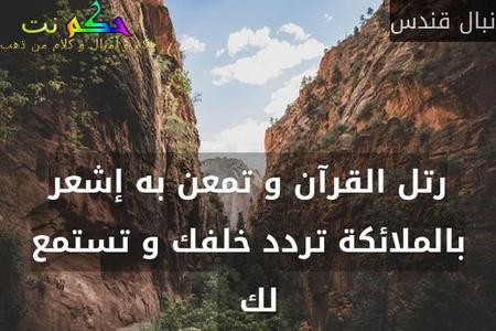 رتل القرآن و تمعن به إشعر بالملائكة تردد خلفك و تستمع لك  -نبال قندس