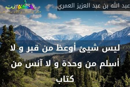 ليس شيئ أوعظ من قبر و لا أسلم من وحدة و لا آنس من كتاب-عبد الله بن عبد العزيز العمري