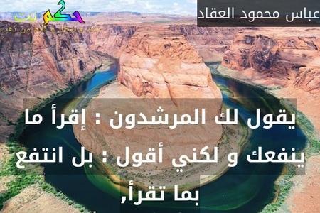 يقول لك المرشدون : إقرأ ما ينفعك و لكني أقول : بل انتفع بما تقرأ,-عباس محمود العقاد