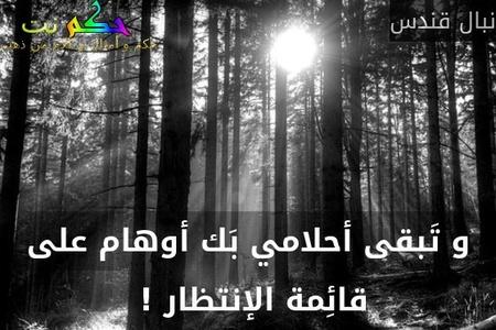 و تَبقى أحلامي بَك أوهام على قائِمة الإنتظار ! -نبال قندس
