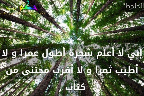 إني لا أعلم شجرة أطول عمرا و لا أطيب ثمرا و لا أقرب مجتنى من كتاب ,-الجاحظ