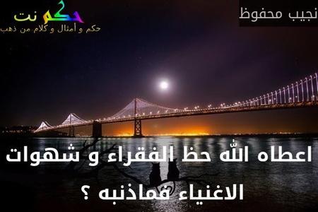اعطاه الله حظ الفقراء و شهوات الاغنياء فماذنبه ؟ -نجيب محفوظ