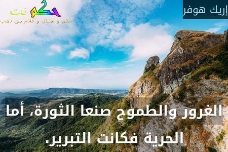 الغرور والطموح صنعا الثورة، أما الحرية فكانت التبرير.-إريك هوفر
