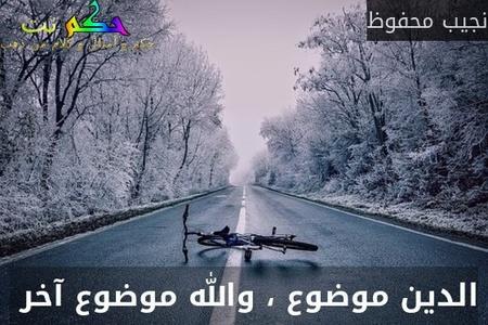 الدين موضوع ، والله موضوع آخر -نجيب محفوظ