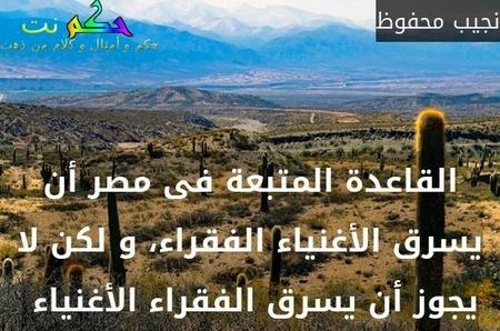 القاعدة المتبعة فى مصر أن يسرق الأغنياء الفقراء، و لكن لا يجوز أن يسرق الفقراء الأغنياء -نجيب محفوظ