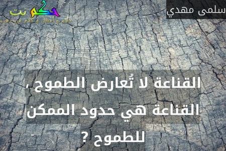 القناعة لا تُعارض الطموح ، القناعة هي حدود الممكن للطموح ?-سلمى مهدي