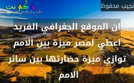 ان الموقع الجغرافي الفريد اعطي لمصر ميزة بين الامم توازي ميزة حضارتها بين سائر الامم -نجيب محفوظ