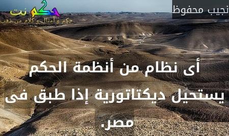 أى نظام من أنظمة الحكم يستحيل ديكتاتورية إذا طبق فى مصر. -نجيب محفوظ