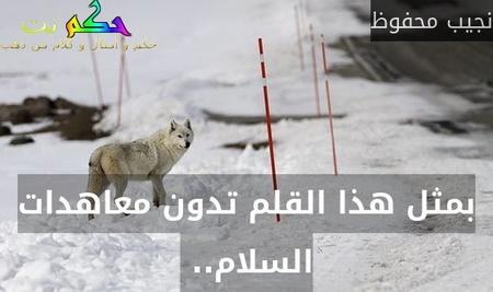 بمثل هذا القلم تدون معاهدات السلام.. -نجيب محفوظ