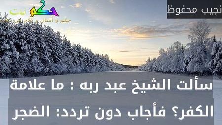 سألت الشيخ عبد ربه : ما علامة الكفر؟ فأجاب دون تردد: الضجر -نجيب محفوظ