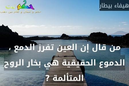 من قال إن العين تفرز الدمع ، الدموع الحقيقية هي بخار الروح المتألمة ?-هيفاء بيطار