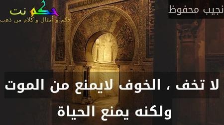 لا تخف ، الخوف لايمنع من الموت ولكنه يمنع الحياة -نجيب محفوظ