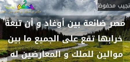 مصر ضائعة بين أوغاد و أن تبعة خرابها تقع على الجميع ما بين موالين للملك و المعارضين له -نجيب محفوظ