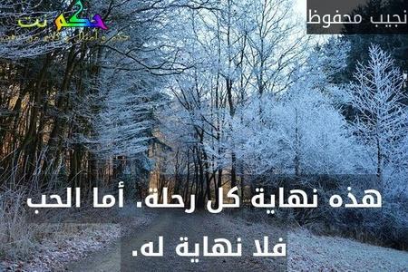 هذه نهاية كل رحلة. أما الحب فلا نهاية له. -نجيب محفوظ