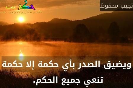 ويضيق الصدر بأي حكمة إلا حكمة تنعي جميع الحكم. -نجيب محفوظ