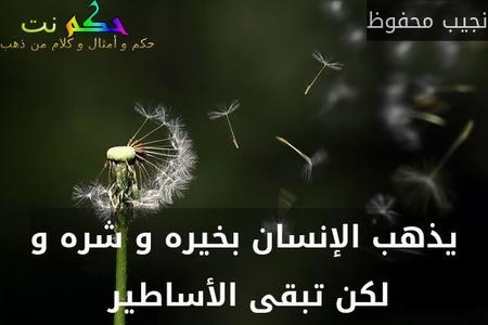 يذهب الإنسان بخيره و شره و لكن تبقى الأساطير -نجيب محفوظ