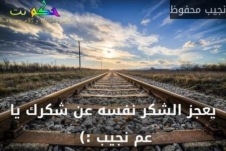 يعجز الشكر نفسه عن شكرك يا عم نجيب :) -نجيب محفوظ