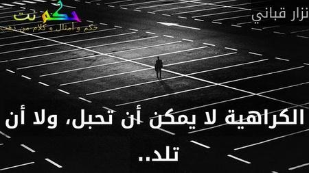 الكراهية لا يمكن أن تحبل، ولا أن تلد.. -نزار قباني