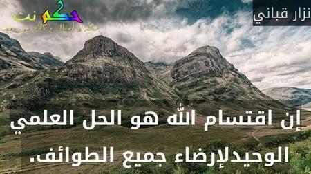 إن اقتسام الله هو الحل العلمي الوحيدلإرضاء جميع الطوائف. -نزار قباني