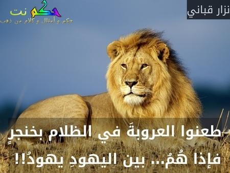 طعنوا العروبةَ في الظلام بخنجرٍ فإذا هُمُ… بين اليهودِ يهودُ!! -نزار قباني