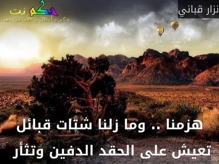 هزمنا .. وما زلنا شتات قبائل تعيش على الحقد الدفين وتثأر -نزار قباني