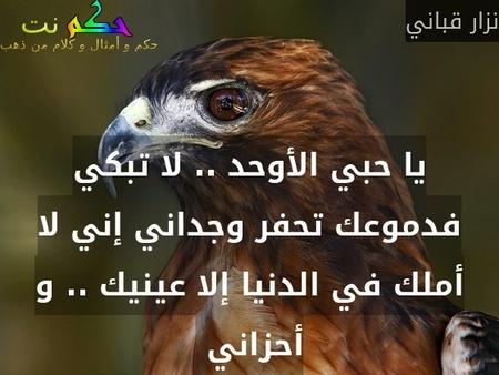 يا حبي الأوحد .. لا تبكي فدموعك تحفر وجداني إني لا أملك في الدنيا إلا عينيك .. و أحزاني -نزار قباني