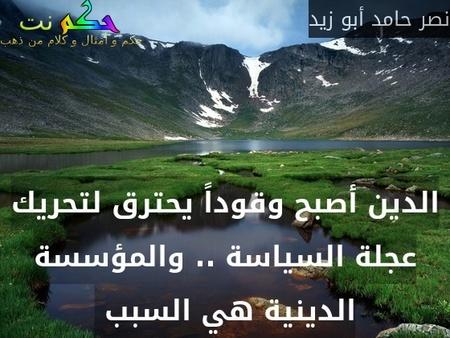 الدين أصبح وقوداً يحترق لتحريك عجلة السياسة .. والمؤسسة الدينية هي السبب -نصر حامد أبو زيد