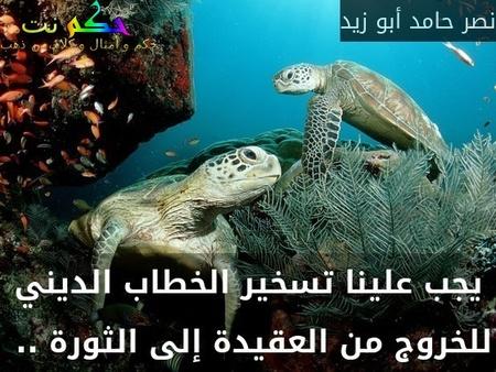 يجب علينا تسخير الخطاب الديني للخروج من العقيدة إلى الثورة .. -نصر حامد أبو زيد