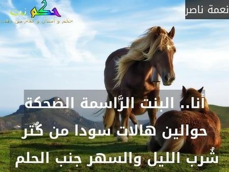 أنا.. البنت الرَّاسمة الضحكة حوالين هالات سودا من كُتر شُرب الليل والسهر جنب الحلم -نعمة ناصر