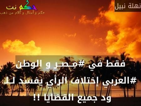 فقط في #مِــصــر و الوطن #العربي إختلاف الرأي يفسد لــلـ ود جميع القضايا !! -نهلة نبيل