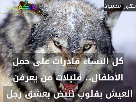 كل النساء قادرات على حمل الأطفال.. قليلات من يعرفن العيش بقلوب تنبض بعشق رجل -نهى محمود