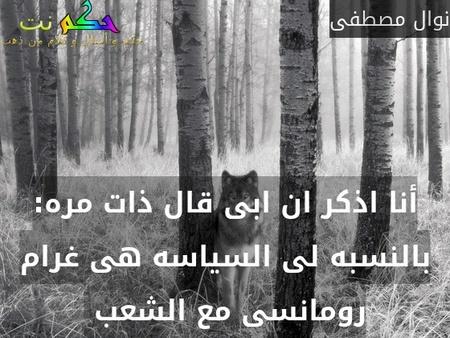 أنا اذكر ان ابى قال ذات مره: بالنسبه لى السياسه هى غرام رومانسى مع الشعب -نوال مصطفى