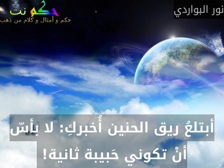 أبتلعُ ريق الحنين أُخبركِ: لا بأسّ أنْ تكوني حَبيبة ثانية! -نور البواردي