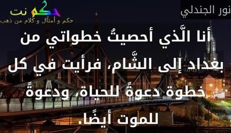 أنا الَّذي أحصيتُ خطواتي من بغداد إلى الشَّام، فرأيت في كل خطوة دعوةً للحياة، ودعوةً للموت أيضًا. -نور الجندلي